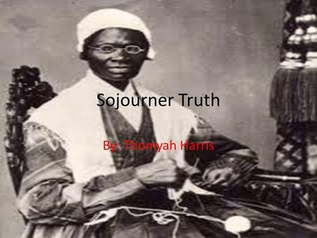 Sojourner Truth By: Thomyah Harris. Biography Born: Rifton, New York on 1797 Died: Battle Creek, Michigan 1883 Education: uneducated Activity in the Progressive.