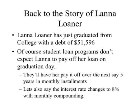 Back to the Story of Lanna Loaner Lanna Loaner has just graduated from College with a debt of $51,596 Of course student loan programs don't expect Lanna.