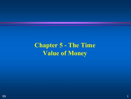 1 IIS Chapter 5 - The Time Value of Money. 2 IIS The Time Value of Money Compounding and Discounting Single Sums.