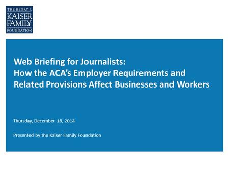 Web Briefing for Journalists: How the ACA's Employer Requirements and Related Provisions Affect Businesses and Workers Thursday, December 18, 2014 Presented.