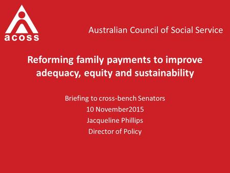 Australian Council of Social Service Reforming family payments to improve adequacy, equity and sustainability Briefing to cross-bench Senators 10 November2015.