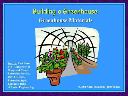 Building a Greenhouse ©2001 AgriTeach.com (103001ms) Greenhouse Materials Source: Fact Sheet 645 - University of Maryland Co-op Extension Service, David.