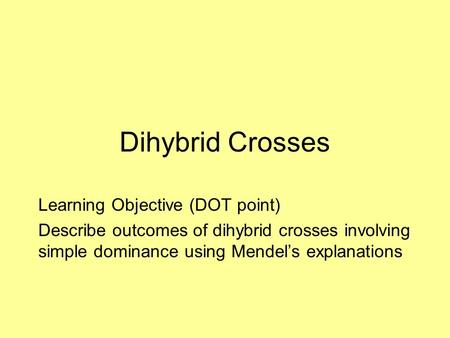 Dihybrid Crosses Learning Objective (DOT point) Describe outcomes of dihybrid crosses involving simple dominance using Mendel's explanations.