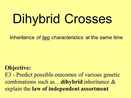 Dihybrid Crosses Inheritance of two characteristics at the same time Objective: E3 - Predict possible outcomes of various genetic combinations such as…dihybrid.