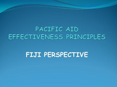 FIJI PERSPECTIVE. Donor programs well aligned to strategic priorities of Government However, the lack of a proper framework to guide the Government- Donor.