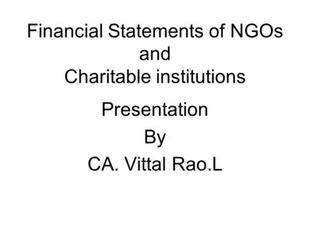 Financial Statements of NGOs and Charitable institutions Presentation By CA. Vittal Rao.L.