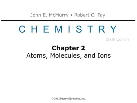 John E. McMurry Robert C. Fay C H E M I S T R Y Sixth Edition © 2012 Pearson Education, Inc. Chapter 2 Atoms, Molecules, and Ions.