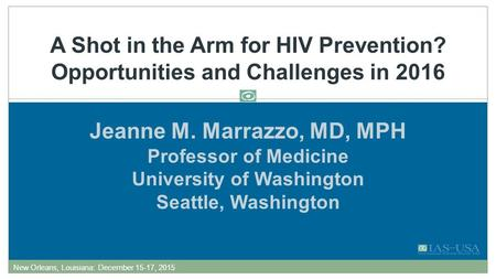 Jeanne M. Marrazzo, MD, MPH Professor of Medicine University of Washington Seattle, Washington A Shot in the Arm for HIV Prevention? Opportunities and.