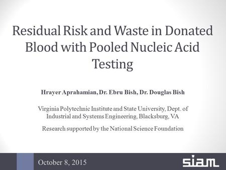 Residual Risk and Waste in Donated Blood with Pooled Nucleic Acid Testing Hrayer Aprahamian, Dr. Ebru Bish, Dr. Douglas Bish Virginia Polytechnic Institute.