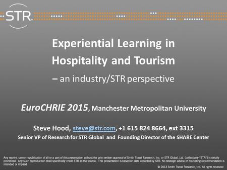 Experiential Learning <strong>in</strong> Hospitality and Tourism – an industry/STR perspective EuroCHRIE 2015, Manchester Metropolitan University Steve Hood,