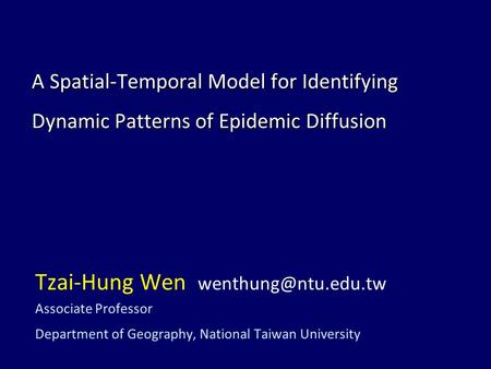 A Spatial-Temporal Model for Identifying Dynamic Patterns of Epidemic Diffusion Tzai-Hung Wen Associate Professor Department of Geography,