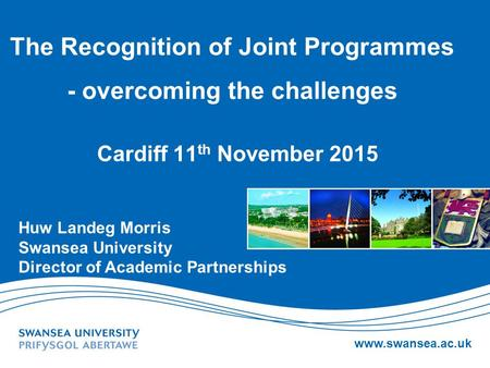 Www.swansea.ac.uk The Recognition of Joint Programmes - overcoming the challenges Cardiff 11 th November 2015 Huw Landeg Morris Swansea University Director.