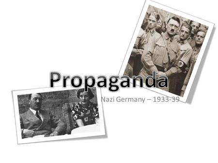 Nazi Germany – 1933-39. The Nazis believed that propaganda was a vital tool in achieving their goals Persuasion – Nazi ideas To ensure nobody in Germany.