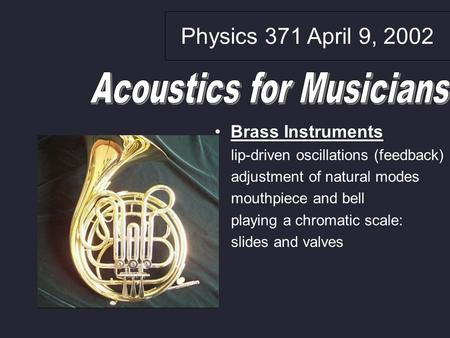 Physics 371 April 9, 2002 Brass Instruments lip-driven oscillations (feedback) adjustment of natural modes mouthpiece and bell playing a chromatic scale: