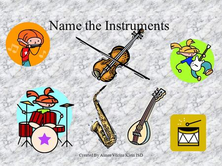 Created By Aimee Vilcins Klein ISD Name the Instruments.
