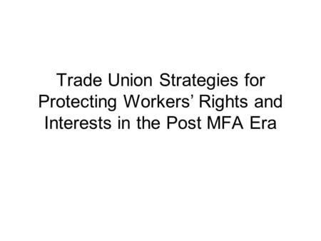 Trade Union Strategies for Protecting Workers' Rights and Interests in the Post MFA Era.