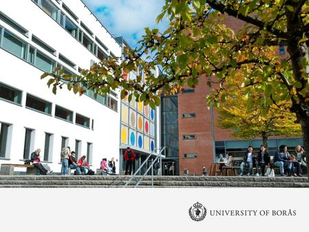 University of Borås Annual turnover: 615,3 million SEK (approx. 65,3 million €) Staff: 714 Students: 13 000 Professors: 53 Faculty and Department: 3/12.