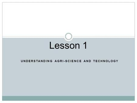 UNDERSTANDING AGRI-SCIENCE AND TECHNOLOGY Lesson 1.