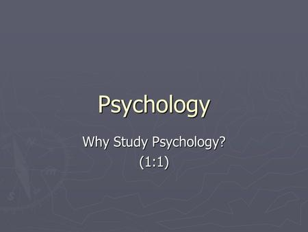 Psychology Why Study Psychology? (1:1). Goals for Chapter 1 To identify the goals of psychology, and explain how psychology is a science Describe the.