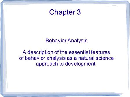 Chapter 3 Behavior Analysis A description of the essential features of behavior analysis as a natural science approach to development.