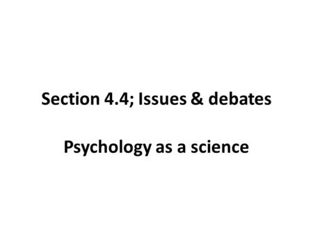 Section 4.4; Issues & debates Psychology as a science.