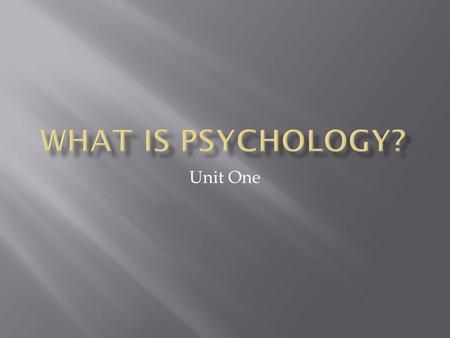 Unit One.  Psychology is the scientific, systematic study of human behavior and mental processes.