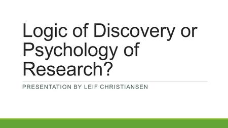 Logic of Discovery or Psychology of Research? PRESENTATION BY LEIF CHRISTIANSEN.