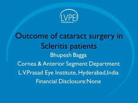 Outcome of cataract surgery in Scleritis patients Bhupesh Bagga Cornea & Anterior Segment Department L.V.Prasad Eye Institute, Hyderabad,India Financial.