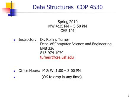1 Data Structures COP 4530 Spring 2010 MW 4:35 PM – 5:50 PM CHE 101 Instructor:Dr. Rollins Turner Dept. of Computer Science and Engineering ENB 336 813-974-1079.