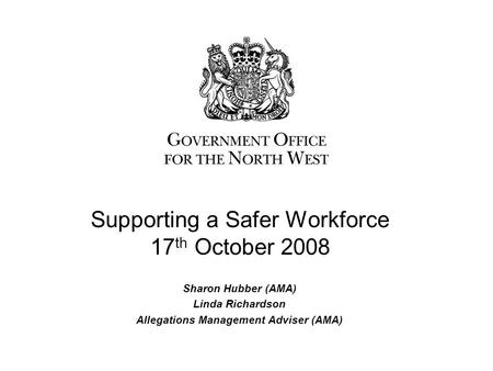 Sharon Hubber (AMA) Linda Richardson Allegations Management Adviser (AMA) Supporting a Safer Workforce 17 th October 2008.