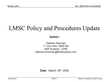 Doc.: IEEE 802.0-04/XXXr0 Submission March, 2004 Matthew Sherman, BAE Systems Slide 1 LMSC Policy and Procedures Update Date: March 18 th, 2005 Author: