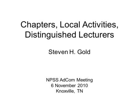 Chapters, Local Activities, Distinguished Lecturers Steven H. Gold NPSS AdCom Meeting 6 November 2010 Knoxville, TN.
