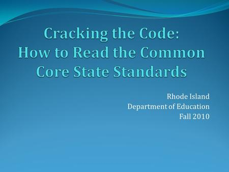 Rhode Island Department of Education Fall 2010. Common Core State Standards The Standards define the knowledge and skills students should have within.