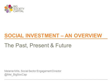 SOCIAL INVESTMENT – AN OVERVIEW Melanie Mills, Social Sector Engagement The Past, Present & Future.