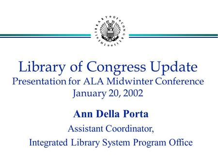 Library of Congress Update Presentation for ALA Midwinter Conference January 20, 2002 Ann Della Porta Assistant Coordinator, Integrated Library System.