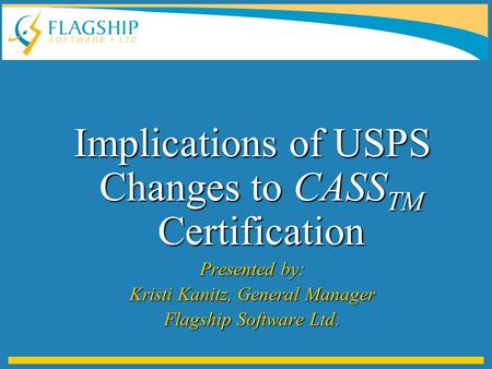 Implications of USPS Changes to CASS TM Certification Presented by: Kristi Kanitz, General Manager Flagship Software Ltd.