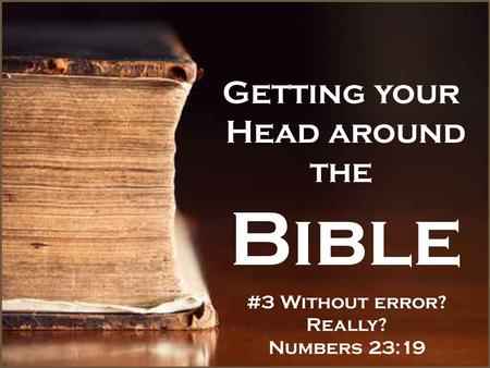 Getting your Head around the Bible #3 Without error? Really? Numbers 23:19.