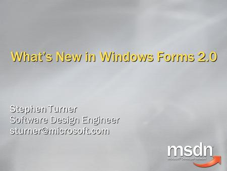 What's New in Windows Forms 2.0 Stephen Turner Software Design Engineer
