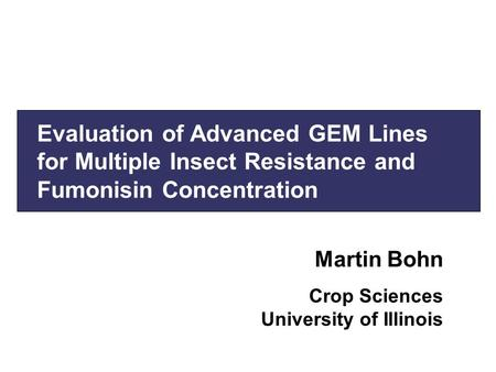 Evaluation of Advanced GEM Lines for Multiple Insect Resistance and Fumonisin Concentration Martin Bohn Crop Sciences University of Illinois.