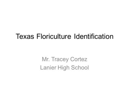 Texas Floriculture Identification Mr. Tracey Cortez Lanier High School.