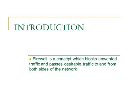 INTRODUCTION Firewall is a concept which blocks unwanted traffic and passes desirable traffic to and from both sides of the network.