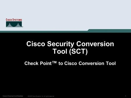 1 © 2006 Cisco Systems, Inc. All rights reserved. Cisco Channel Confidential Cisco Security Conversion Tool (SCT) Check Point ™ to Cisco Conversion Tool.