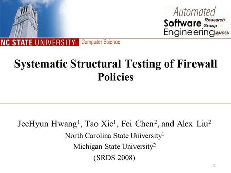 Computer Science 1 Systematic Structural Testing of Firewall Policies JeeHyun Hwang 1, Tao Xie 1, Fei Chen 2, and Alex Liu 2 North Carolina State University.