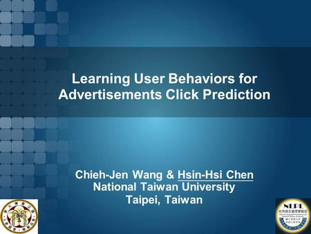 Learning User Behaviors for Advertisements Click Prediction Chieh-Jen Wang & Hsin-Hsi Chen National Taiwan University Taipei, Taiwan.