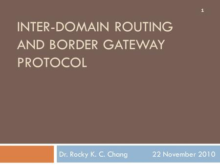 INTER-DOMAIN ROUTING AND BORDER GATEWAY PROTOCOL Dr. Rocky K. C. Chang 22 November 2010 1.