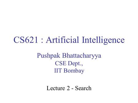 CS621 : Artificial Intelligence Pushpak Bhattacharyya CSE Dept., IIT Bombay Lecture 2 - Search.