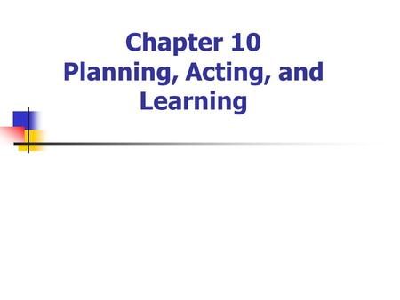 Chapter 10 Planning, Acting, and Learning. 2 Contents The Sense/Plan/Act Cycle Approximate Search Learning Heuristic Functions Rewards Instead of Goals.
