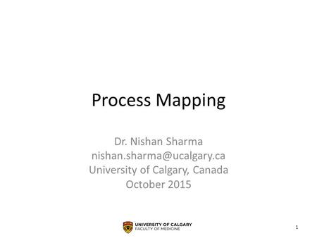 Process Mapping Dr. Nishan Sharma University of Calgary, Canada October 2015 1.