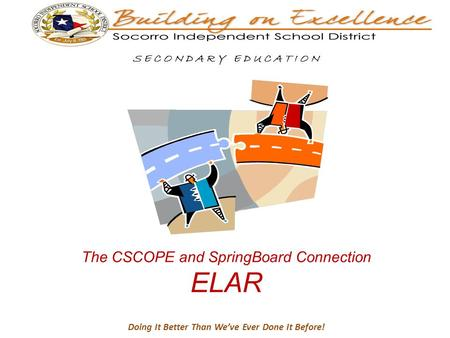 Doing It Better Than We've Ever Done It Before! S E C O N D A R Y E D U C A T I O N The CSCOPE and SpringBoard Connection ELAR.