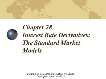Chapter 28 Interest Rate Derivatives: The Standard Market Models Options, Futures, and Other Derivatives, 8th Edition, Copyright © John C. Hull 20121.